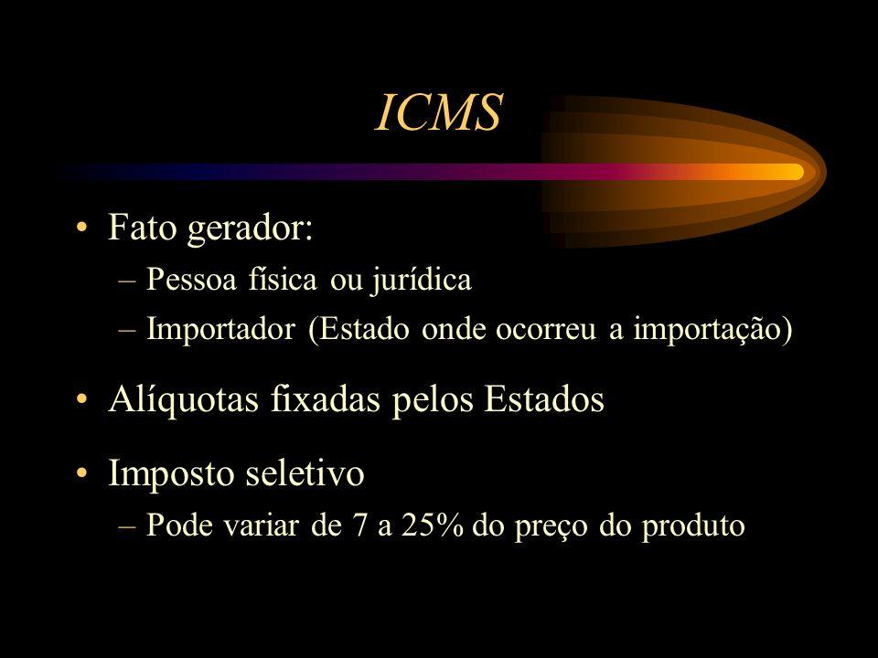 ICMS Fato gerador: –Pessoa física ou jurídica –Importador (Estado onde ocorreu a importação) Alíquotas fixadas pelos Estados Imposto seletivo –Pode va