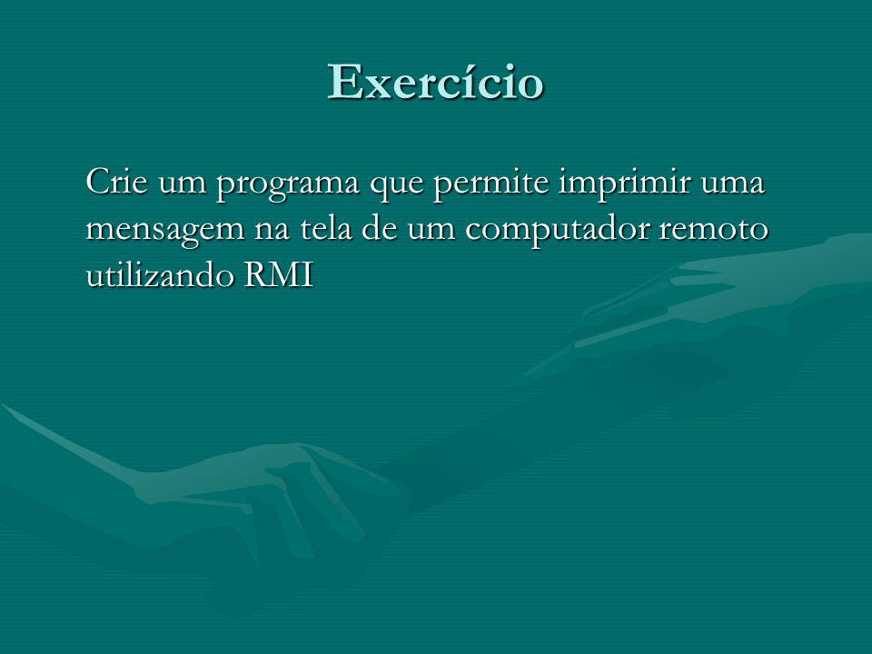 Exercício Crie um programa que permite imprimir uma mensagem na tela de um computador remoto utilizando RMI