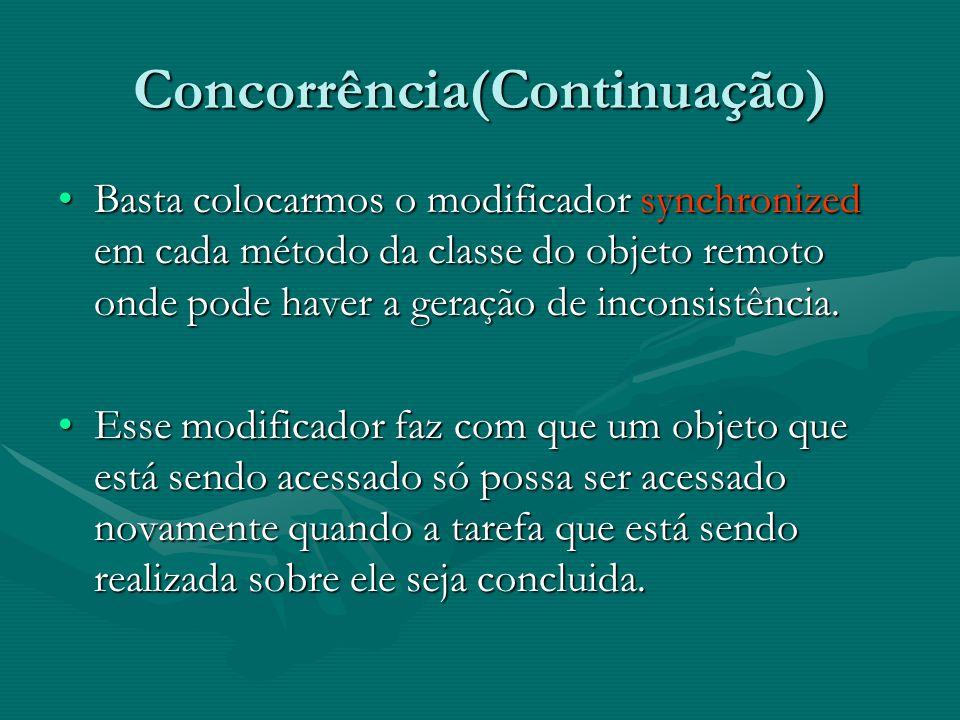 Concorrência(Continuação) Basta colocarmos o modificador synchronized em cada método da classe do objeto remoto onde pode haver a geração de inconsistência.Basta colocarmos o modificador synchronized em cada método da classe do objeto remoto onde pode haver a geração de inconsistência.