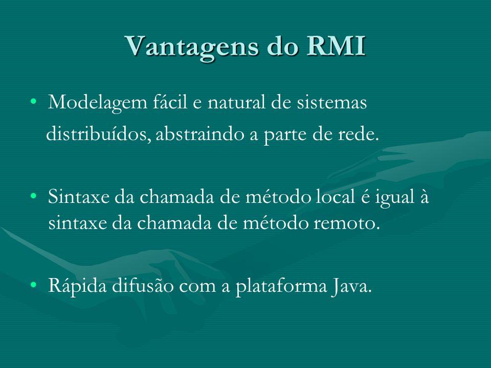 Vantagens do RMI Modelagem fácil e natural de sistemas distribuídos, abstraindo a parte de rede.