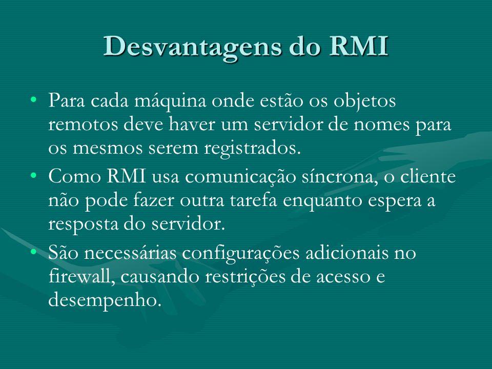 Desvantagens do RMI Para cada máquina onde estão os objetos remotos deve haver um servidor de nomes para os mesmos serem registrados.