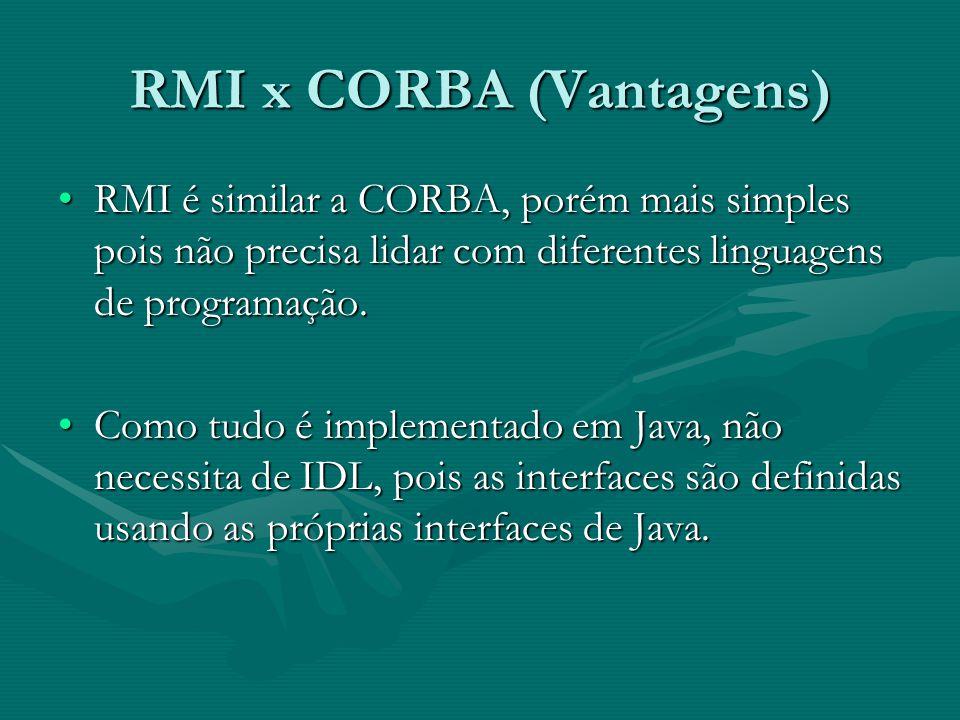 RMI x CORBA (Vantagens) RMI é similar a CORBA, porém mais simples pois não precisa lidar com diferentes linguagens de programação.RMI é similar a CORBA, porém mais simples pois não precisa lidar com diferentes linguagens de programação.