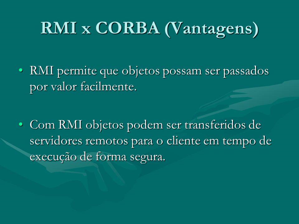 RMI x CORBA (Vantagens) RMI permite que objetos possam ser passados por valor facilmente.RMI permite que objetos possam ser passados por valor facilmente.
