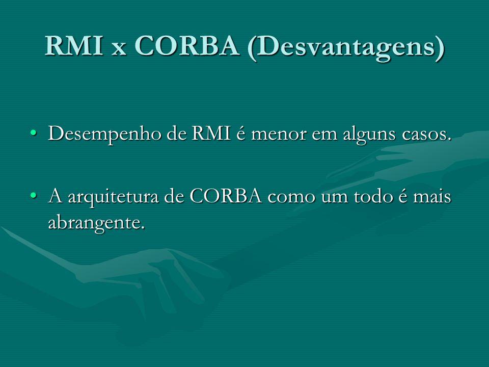 RMI x CORBA (Desvantagens) Desempenho de RMI é menor em alguns casos.Desempenho de RMI é menor em alguns casos.