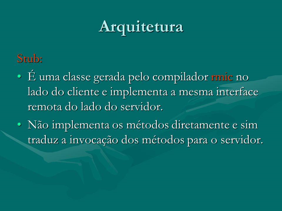 Arquitetura Stub: É uma classe gerada pelo compilador rmic no lado do cliente e implementa a mesma interface remota do lado do servidor.É uma classe gerada pelo compilador rmic no lado do cliente e implementa a mesma interface remota do lado do servidor.