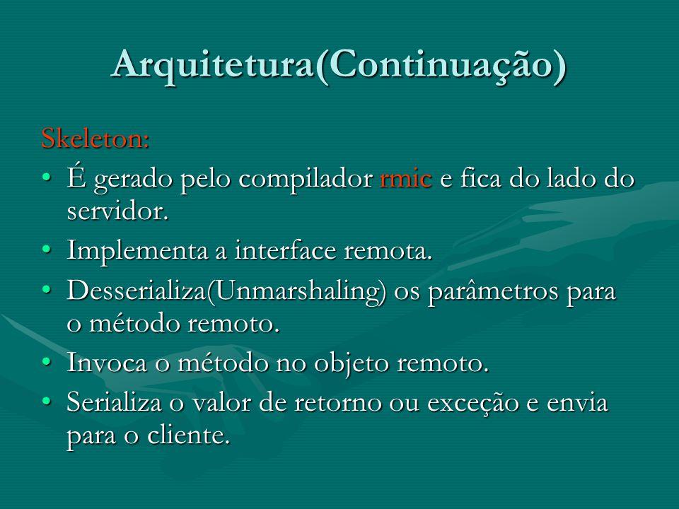 Arquitetura(Continuação) Skeleton: É gerado pelo compilador rmic e fica do lado do servidor.É gerado pelo compilador rmic e fica do lado do servidor.