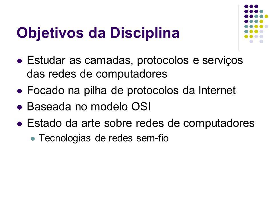 Objetivos da Disciplina Estudar as camadas, protocolos e serviços das redes de computadores Focado na pilha de protocolos da Internet Baseada no model