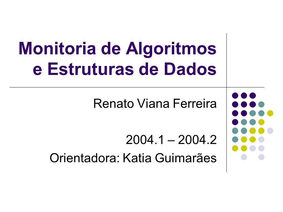 Monitoria de Algoritmos e Estruturas de Dados Renato Viana Ferreira 2004.1 – 2004.2 Orientadora: Katia Guimarães