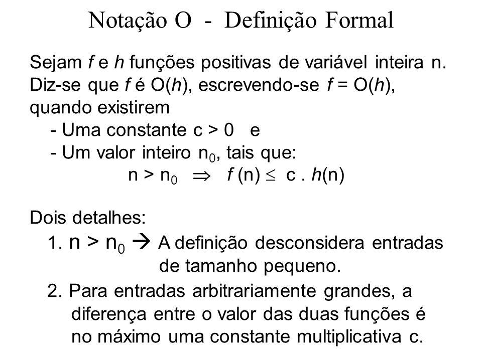 Notação O - Definição Formal Sejam f e h funções positivas de variável inteira n. Diz-se que f é O(h), escrevendo-se f = O(h), quando existirem - Uma