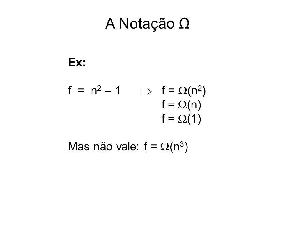 A Notação Ω Ex: f = n 2 – 1  f =  (n 2 ) f =  (n) f =  (1) Mas não vale: f =  (n 3 )