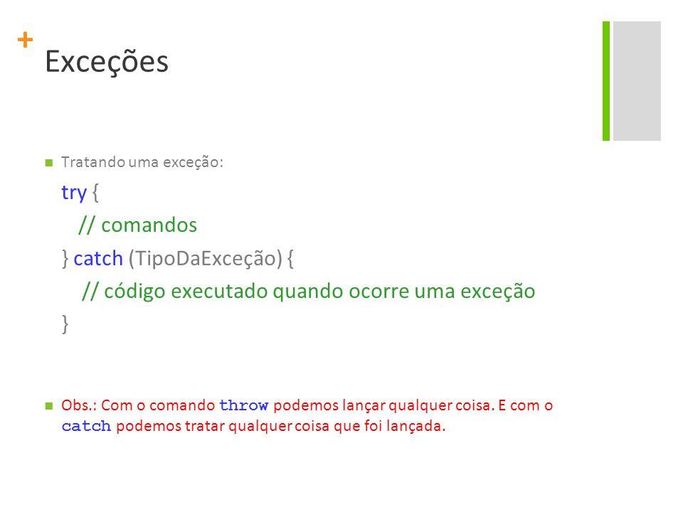+ Exceções Tratando uma exceção: try { // comandos } catch (TipoDaExceção) { // código executado quando ocorre uma exceção } Obs.: Com o comando throw podemos lançar qualquer coisa.