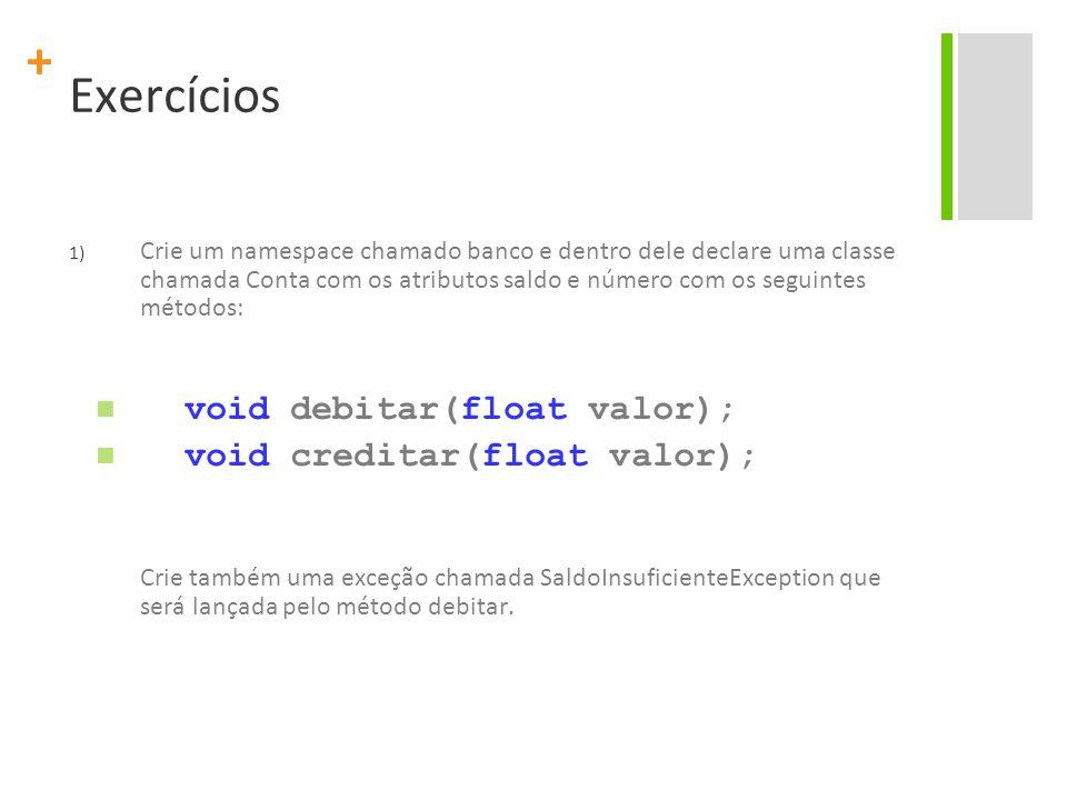 + Exercícios 1) Crie um namespace chamado banco e dentro dele declare uma classe chamada Conta com os atributos saldo e número com os seguintes métodos: void debitar(float valor); void creditar(float valor); Crie também uma exceção chamada SaldoInsuficienteException que será lançada pelo método debitar.