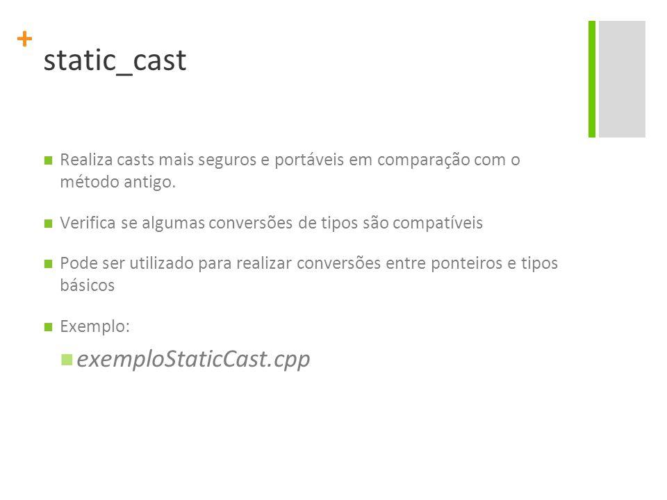 + static_cast Realiza casts mais seguros e portáveis em comparação com o método antigo. Verifica se algumas conversões de tipos são compatíveis Pode s