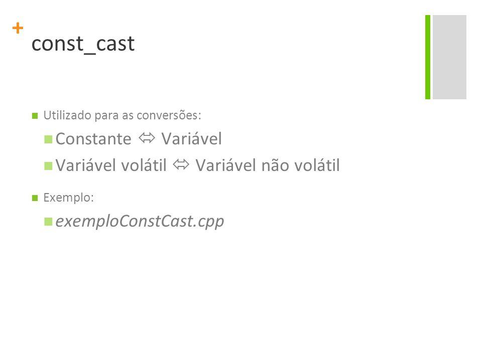 + const_cast Utilizado para as conversões: Constante  Variável Variável volátil  Variável não volátil Exemplo: exemploConstCast.cpp