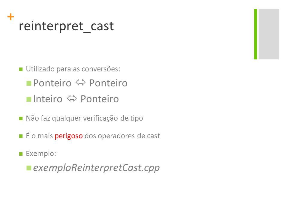 + reinterpret_cast Utilizado para as conversões: Ponteiro  Ponteiro Inteiro  Ponteiro Não faz qualquer verificação de tipo É o mais perigoso dos operadores de cast Exemplo: exemploReinterpretCast.cpp