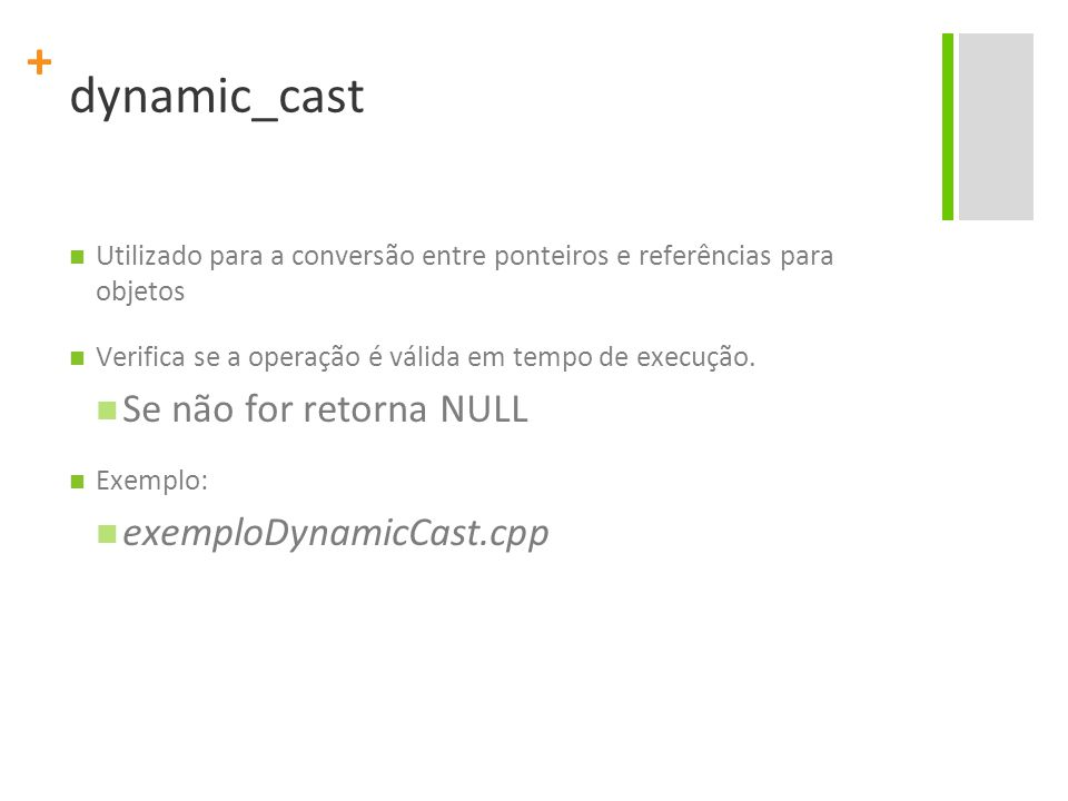 + dynamic_cast Utilizado para a conversão entre ponteiros e referências para objetos Verifica se a operação é válida em tempo de execução. Se não for