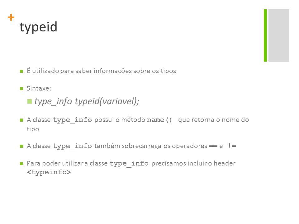 + typeid É utilizado para saber informações sobre os tipos Sintaxe: type_info typeid(variavel); A classe type_info possui o método name() que retorna o nome do tipo A classe type_info também sobrecarrega os operadores == e != Para poder utilizar a classe type_info precisamos incluir o header