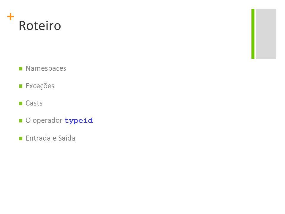 + Roteiro Namespaces Exceções Casts O operador typeid Entrada e Saída
