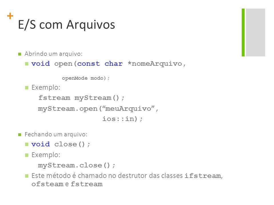 + E/S com Arquivos Abrindo um arquivo: void open(const char *nomeArquivo, openMode modo); Exemplo: fstream myStream(); myStream.open( meuArquivo , ios::in); Fechando um arquivo: void close(); Exemplo: myStream.close(); Este método é chamado no destrutor das classes ifstream, ofsteam e fstream