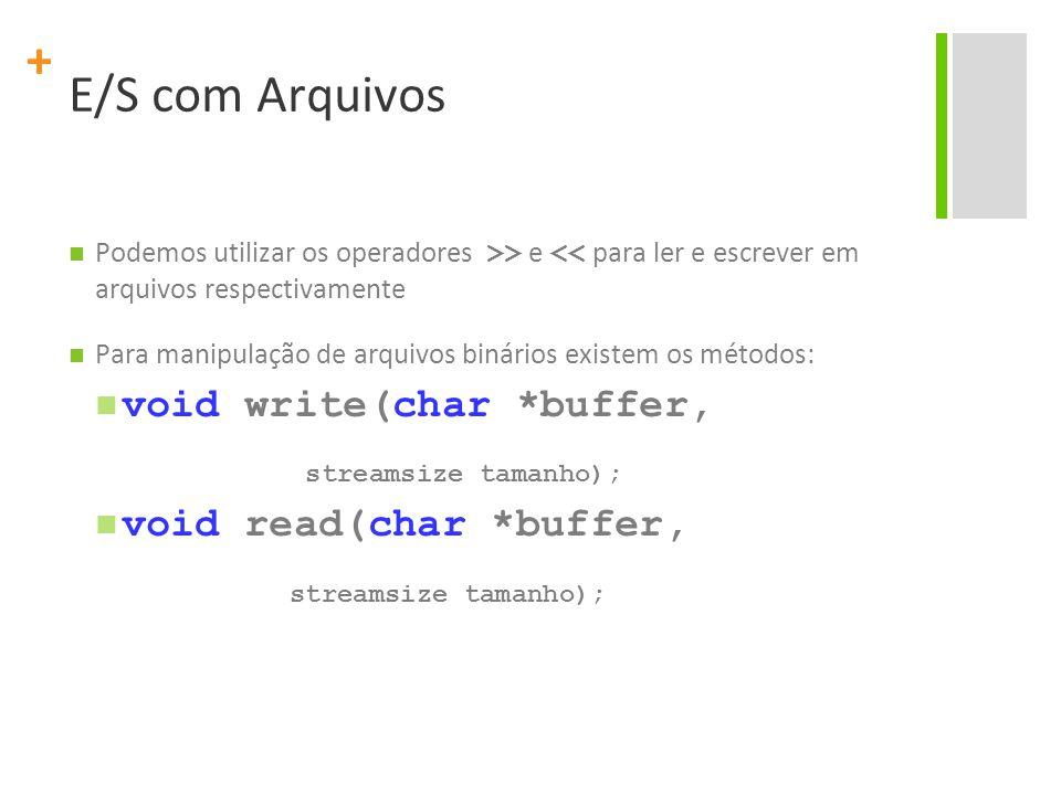 + E/S com Arquivos Podemos utilizar os operadores >> e << para ler e escrever em arquivos respectivamente Para manipulação de arquivos binários existem os métodos: void write(char *buffer, streamsize tamanho); void read(char *buffer, streamsize tamanho);