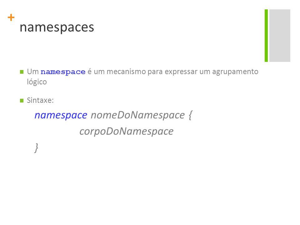 + namespaces Um namespace é um mecanismo para expressar um agrupamento lógico Sintaxe: namespace nomeDoNamespace { corpoDoNamespace }