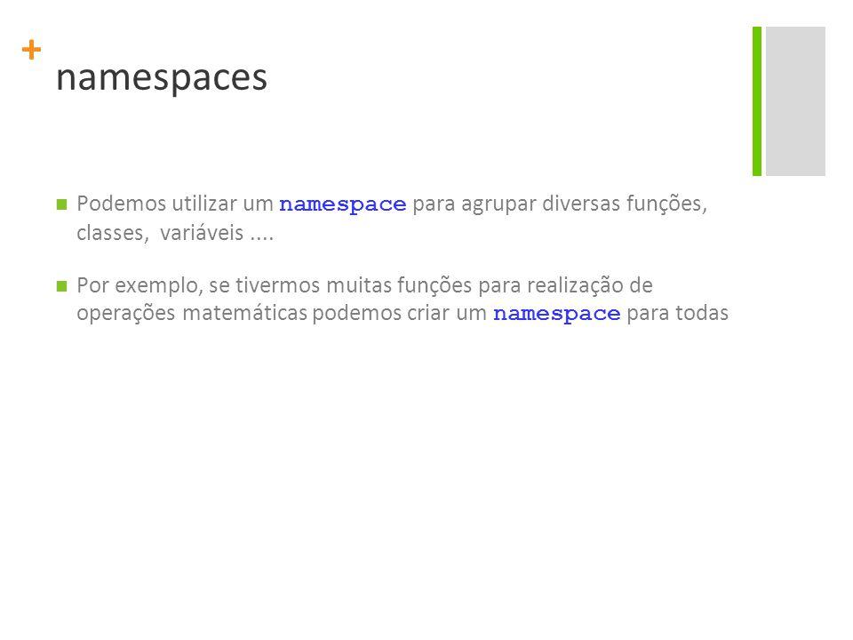 + namespaces Podemos utilizar um namespace para agrupar diversas funções, classes, variáveis.... Por exemplo, se tivermos muitas funções para realizaç