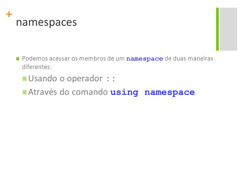 + Exemplo #include #include exemploNamespace.h using namespace Mat; int main() { std::cout << maximo(10, 56) << std::endl; std::cout << minimo(10, 56) << std::endl; std::cout << PI << std::endl; NumeroComplexo c; BigInteger b; return 0; }