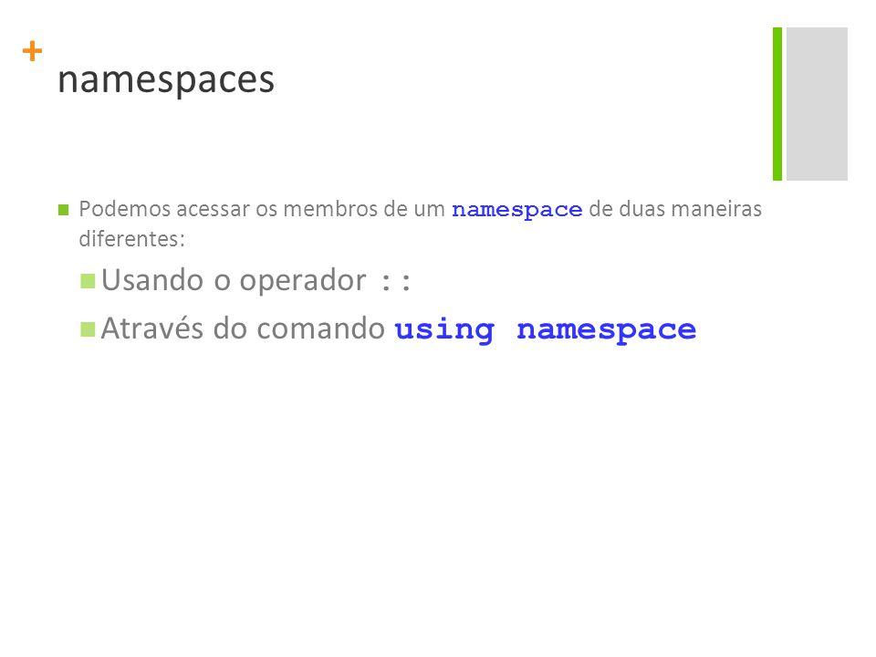 + namespaces Podemos acessar os membros de um namespace de duas maneiras diferentes: Usando o operador :: Através do comando using namespace