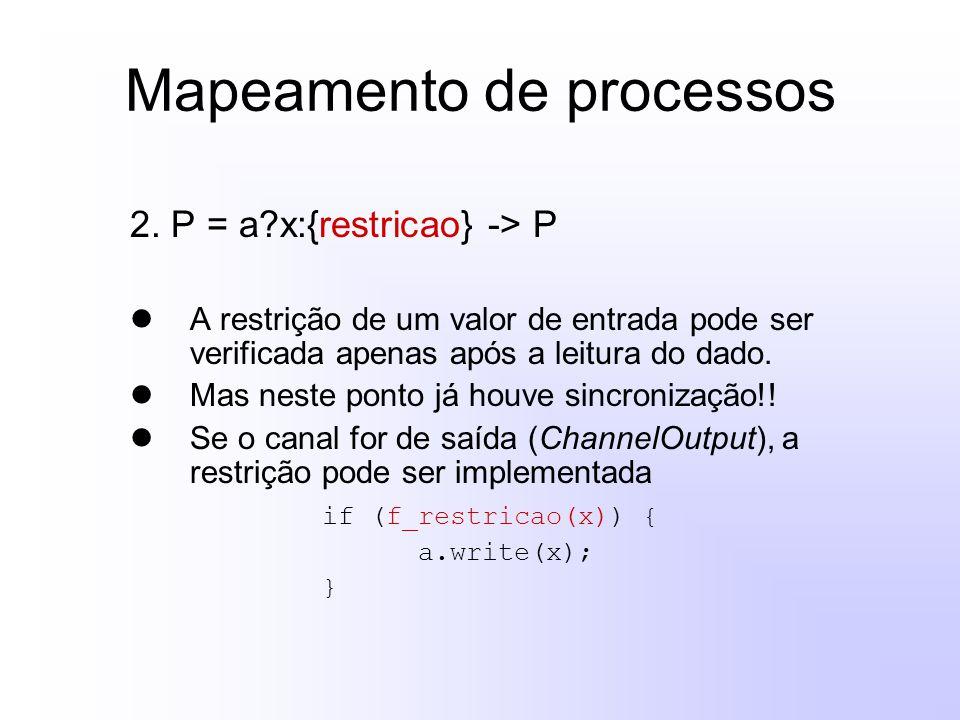 Mapeamento de processos 2. P = a?x:{restricao} -> P A restrição de um valor de entrada pode ser verificada apenas após a leitura do dado. Mas neste po