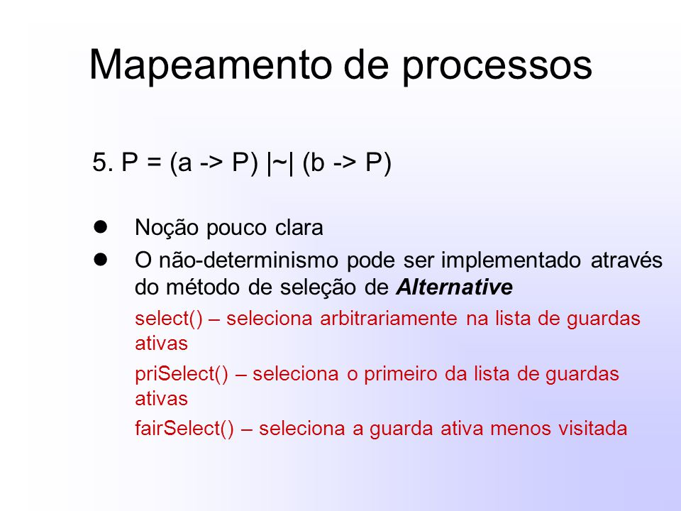 Mapeamento de processos 5. P = (a -> P) |~| (b -> P) Noção pouco clara O não-determinismo pode ser implementado através do método de seleção de Altern