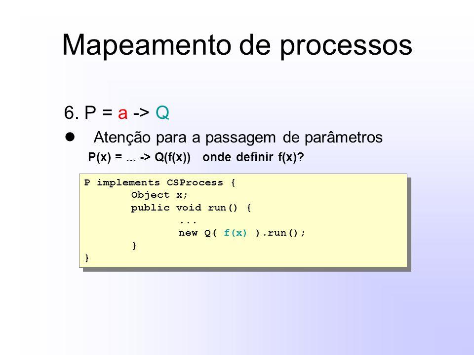 Mapeamento de processos 6. P = a -> Q Atenção para a passagem de parâmetros P(x) =... -> Q(f(x)) onde definir f(x)? P implements CSProcess { Object x;