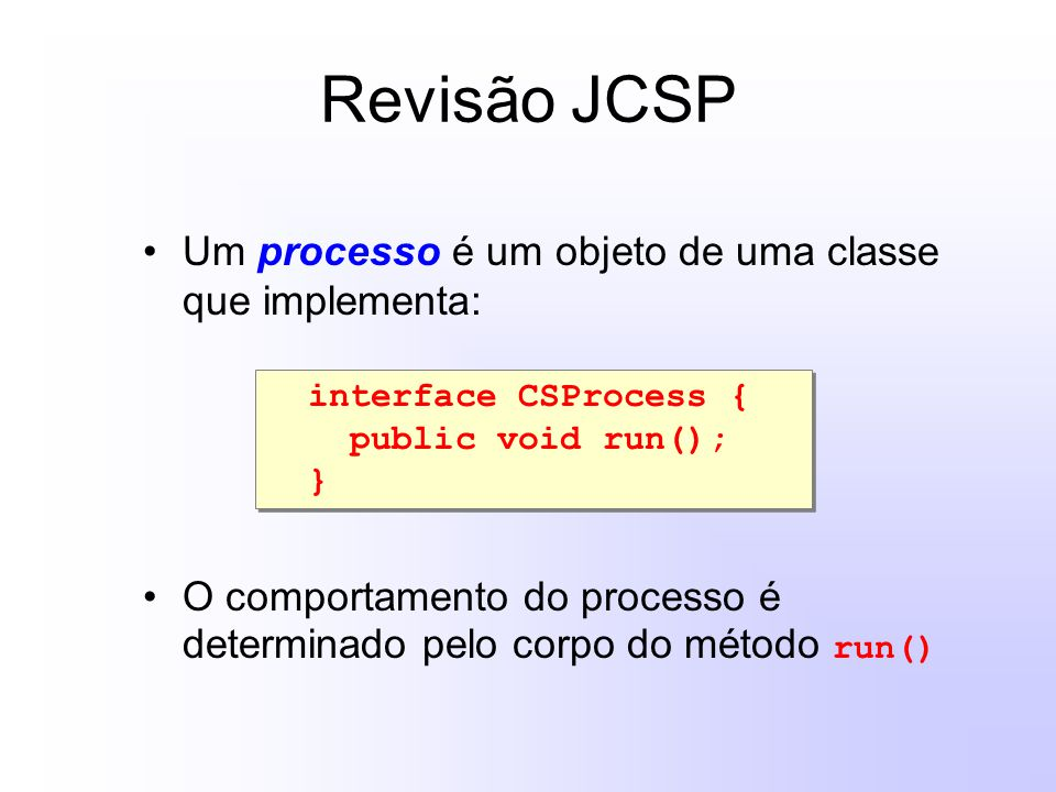 Revisão JCSP Um processo é um objeto de uma classe que implementa: O comportamento do processo é determinado pelo corpo do método run() interface CSProcess { public void run(); } interface CSProcess { public void run(); }