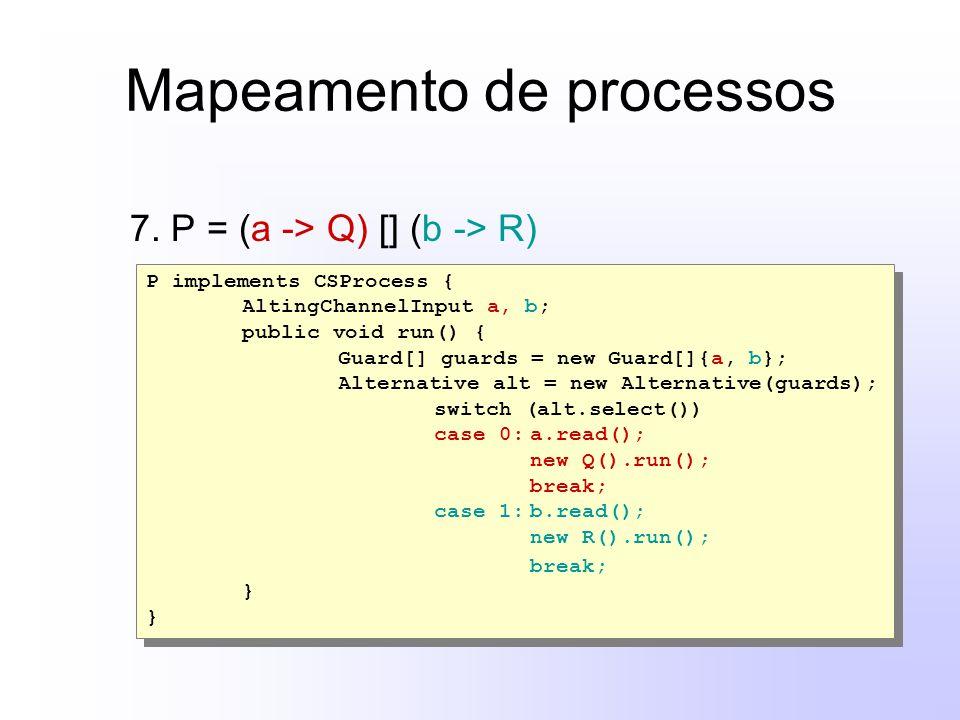 Mapeamento de processos 7. P = (a -> Q) [] (b -> R) P implements CSProcess { AltingChannelInput a, b; public void run() { Guard[] guards = new Guard[]