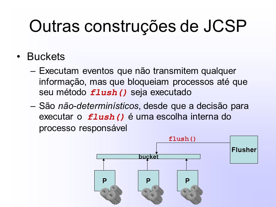 Outras construções de JCSP Buckets –Executam eventos que não transmitem qualquer informação, mas que bloqueiam processos até que seu método flush() se