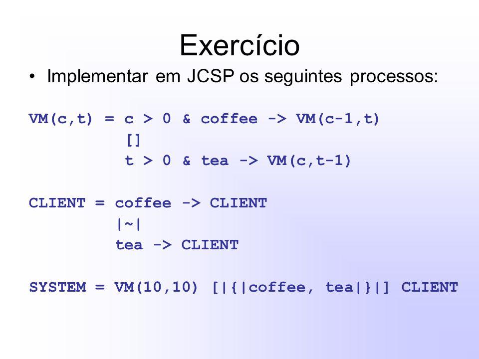 Exercício Implementar em JCSP os seguintes processos: VM(c,t) = c > 0 & coffee -> VM(c-1,t) [] t > 0 & tea -> VM(c,t-1) CLIENT = coffee -> CLIENT |~| tea -> CLIENT SYSTEM = VM(10,10) [|{|coffee, tea|}|] CLIENT