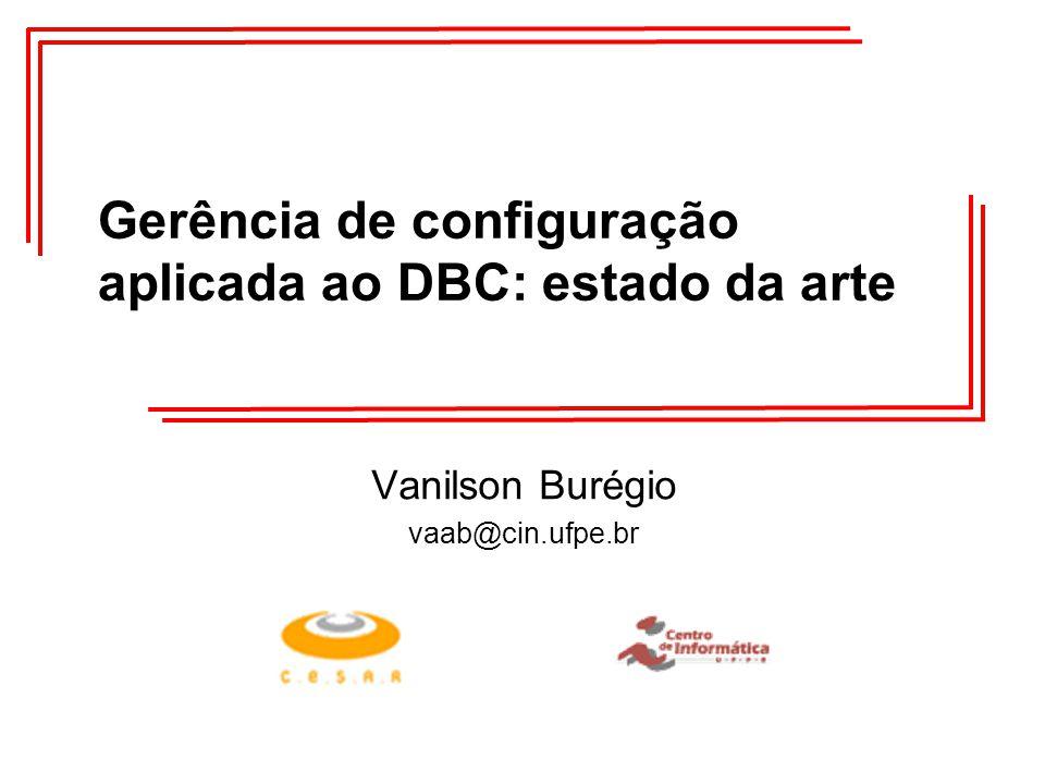 Gerência de configuração aplicada ao DBC: estado da arte Vanilson Burégio vaab@cin.ufpe.br