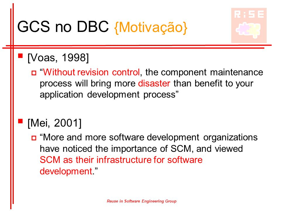 Reuse in Software Engineering Group GCS no DBC {Motivação}  [Voas, 1998]  Without revision control, the component maintenance process will bring more disaster than benefit to your application development process  [Mei, 2001]  More and more software development organizations have noticed the importance of SCM, and viewed SCM as their infrastructure for software development.