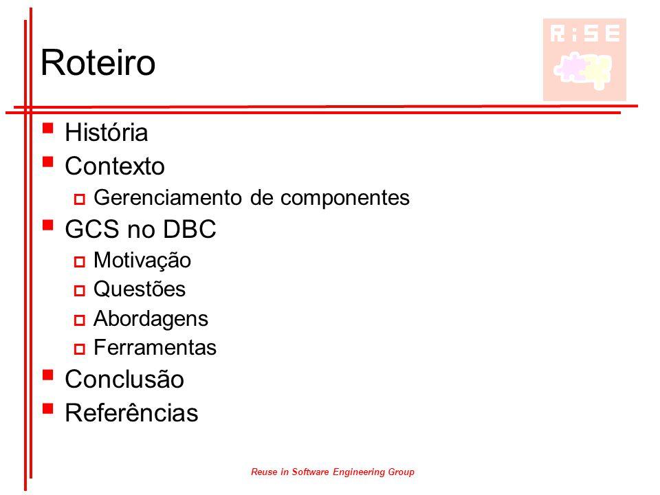 Reuse in Software Engineering Group Roteiro  História  Contexto  Gerenciamento de componentes  GCS no DBC  Motivação  Questões  Abordagens  Fe