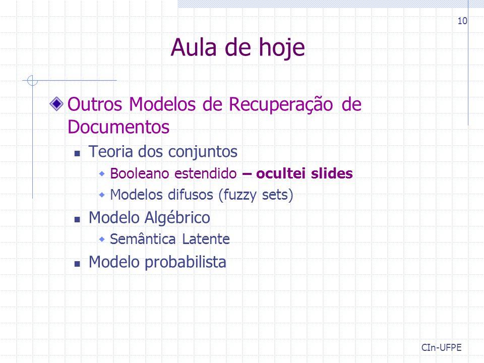 CIn-UFPE 10 Aula de hoje Outros Modelos de Recuperação de Documentos Teoria dos conjuntos  Booleano estendido – ocultei slides  Modelos difusos (fuzzy sets) Modelo Algébrico  Semântica Latente Modelo probabilista