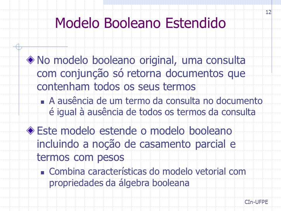 CIn-UFPE 12 Modelo Booleano Estendido No modelo booleano original, uma consulta com conjunção só retorna documentos que contenham todos os seus termos A ausência de um termo da consulta no documento é igual à ausência de todos os termos da consulta Este modelo estende o modelo booleano incluindo a noção de casamento parcial e termos com pesos Combina características do modelo vetorial com propriedades da álgebra booleana