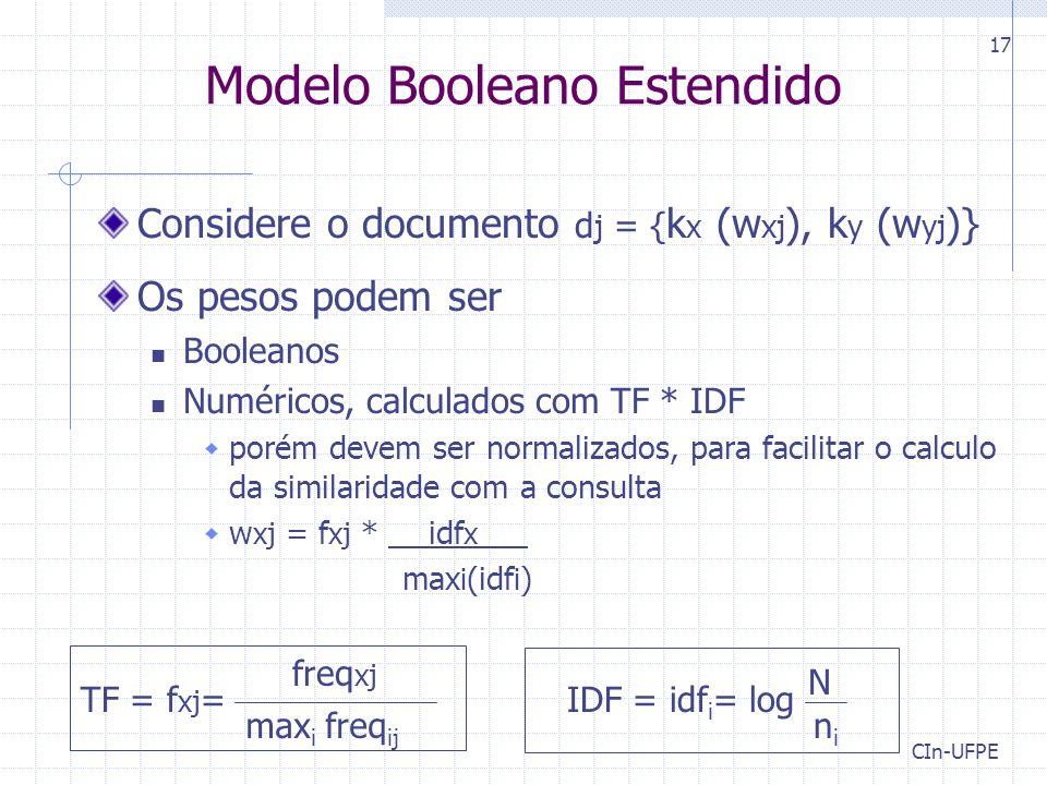 CIn-UFPE 17 Modelo Booleano Estendido Considere o documento d j = { k x (w xj ), k y (w yj )} Os pesos podem ser Booleanos Numéricos, calculados com TF * IDF  porém devem ser normalizados, para facilitar o calculo da similaridade com a consulta  w xj = f xj * idf x max i (idf i ) N nini IDF = idf i = log freq xj max i freq ij TF = f xj =