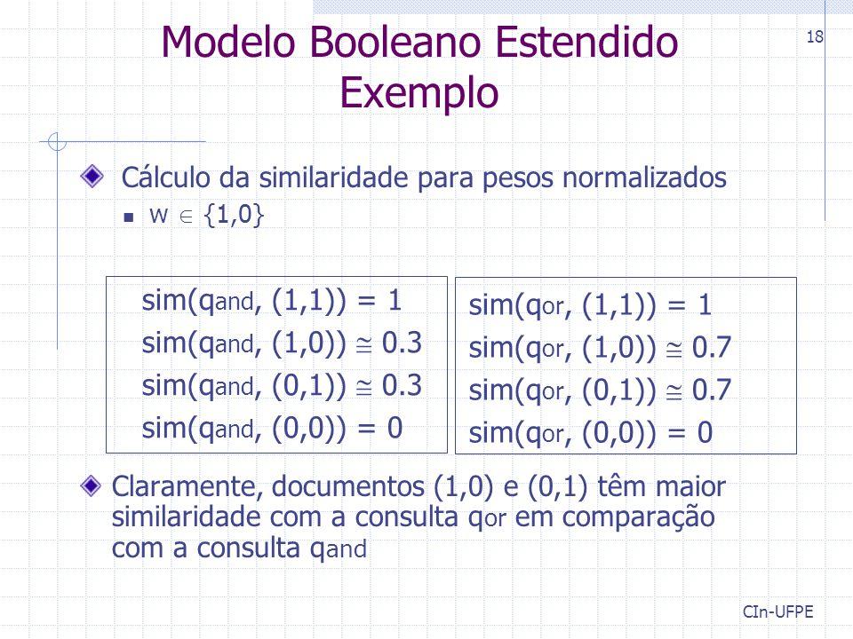 CIn-UFPE 18 Modelo Booleano Estendido Exemplo Cálculo da similaridade para pesos normalizados w  {1,0} Claramente, documentos (1,0) e (0,1) têm maior similaridade com a consulta q or em comparação com a consulta q and sim(q and, (1,1)) = 1 sim(q and, (1,0))  0.3 sim(q and, (0,1))  0.3 sim(q and, (0,0)) = 0 sim(q or, (1,1)) = 1 sim(q or, (1,0))  0.7 sim(q or, (0,1))  0.7 sim(q or, (0,0)) = 0