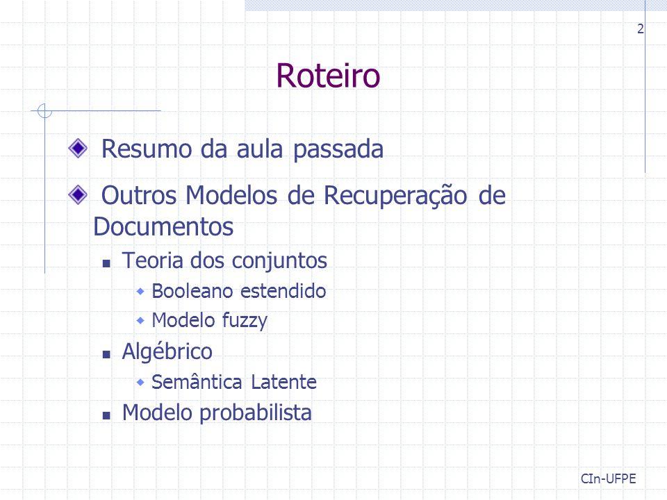 CIn-UFPE 2 Roteiro Resumo da aula passada Outros Modelos de Recuperação de Documentos Teoria dos conjuntos  Booleano estendido  Modelo fuzzy Algébrico  Semântica Latente Modelo probabilista