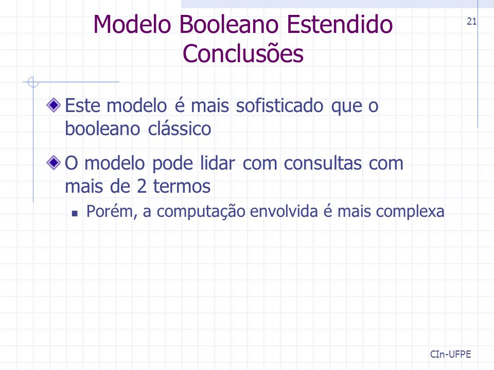 CIn-UFPE 21 Modelo Booleano Estendido Conclusões Este modelo é mais sofisticado que o booleano clássico O modelo pode lidar com consultas com mais de 2 termos Porém, a computação envolvida é mais complexa