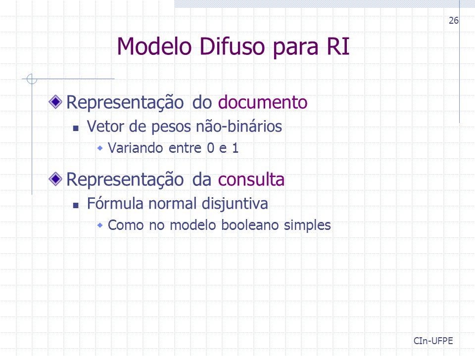 CIn-UFPE 26 Modelo Difuso para RI Representação do documento Vetor de pesos não-binários  Variando entre 0 e 1 Representação da consulta Fórmula normal disjuntiva  Como no modelo booleano simples