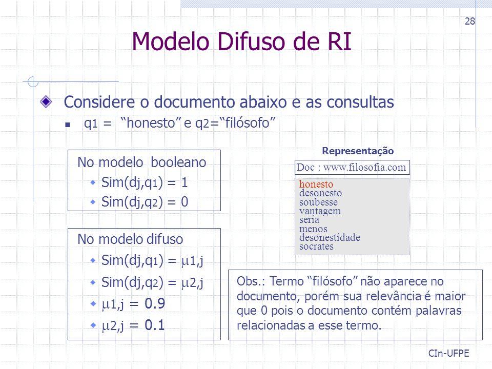 CIn-UFPE 28 Modelo Difuso de RI Considere o documento abaixo e as consultas q 1 = honesto e q 2 = filósofo No modelo booleano  Sim(d j,q 1 ) = 1  Sim(d j,q 2 ) = 0 No modelo difuso  Sim(dj,q 1 ) =  1,j  Sim(dj,q 2 ) =  2,j   1,j = 0.9   2,j = 0.1 honesto desonesto soubesse vantagem seria menos desonestidade socrates Representação Doc : www.filosofia.com Obs.: Termo filósofo não aparece no documento, porém sua relevância é maior que 0 pois o documento contém palavras relacionadas a esse termo.