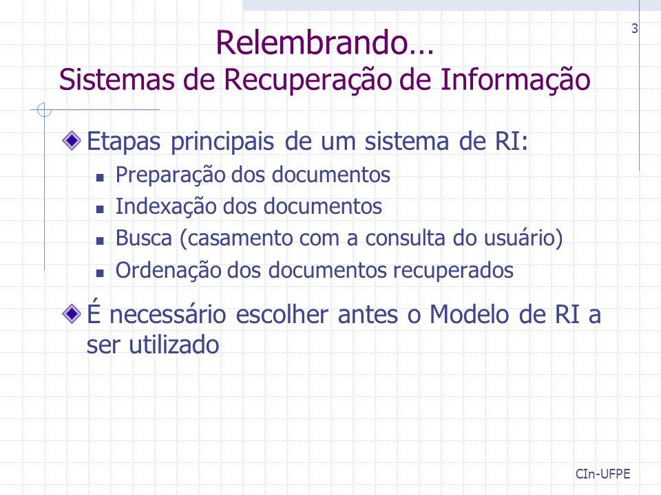 CIn-UFPE 3 Relembrando… Sistemas de Recuperação de Informação Etapas principais de um sistema de RI: Preparação dos documentos Indexação dos documentos Busca (casamento com a consulta do usuário) Ordenação dos documentos recuperados É necessário escolher antes o Modelo de RI a ser utilizado