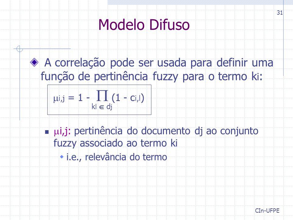 CIn-UFPE 31 Modelo Difuso A correlação pode ser usada para definir uma função de pertinência fuzzy para o termo k i :  i,j = 1 -  (1 - c i,l ) k l  d j  i,j : pertinência do documento d j ao conjunto fuzzy associado ao termo k i  i.e., relevância do termo