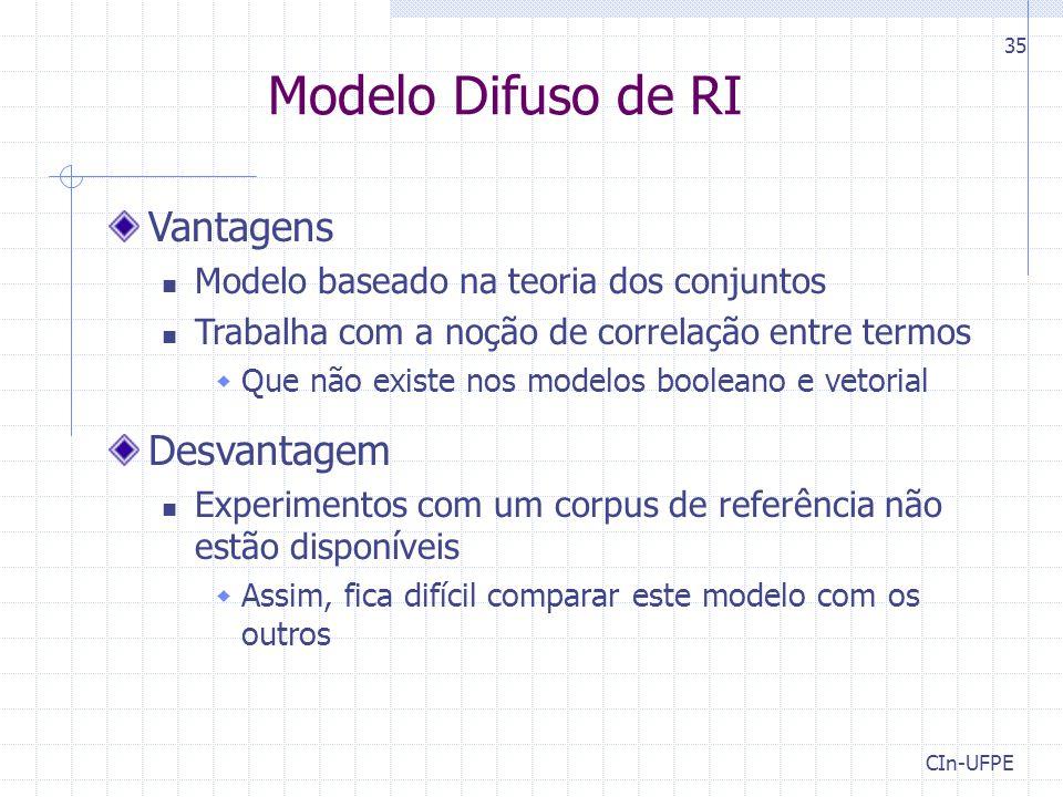 CIn-UFPE 35 Modelo Difuso de RI Vantagens Modelo baseado na teoria dos conjuntos Trabalha com a noção de correlação entre termos  Que não existe nos modelos booleano e vetorial Desvantagem Experimentos com um corpus de referência não estão disponíveis  Assim, fica difícil comparar este modelo com os outros