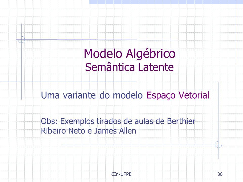CIn-UFPE36 Modelo Algébrico Semântica Latente Uma variante do modelo Espaço Vetorial Obs: Exemplos tirados de aulas de Berthier Ribeiro Neto e James Allen